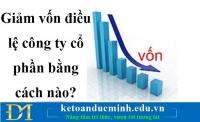 Giảm vốn điều lệ công ty cổ phần bằng cách nào? – Kế toán Đức Minh