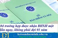 04 trường hợp được nhận BHXH một lần ngay, không phải đợi 01 năm – Kế toán Đức Minh.
