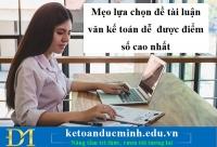 Mẹo lựa chọn đề tài luận văn kế toán dễ được điểm số cao nhất - KTĐM
