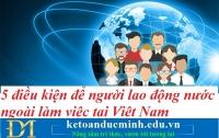 5 điều kiện để người lao động nước ngoài làm việc tại Việt Nam – Kế toán Đức Minh.