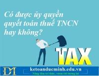 Có được ủy quyền quyết toán thuế TNCN hay không? Kế toán Đức Minh.