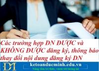 Các trường hợp DN ĐƯỢC và KHÔNG ĐƯỢC đăng ký, thông báo thay đổi nội dung đăng ký DN – Kế toán Đức Minh.