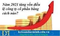 Năm 2021 tăng vốn điều lệ công ty cổ phần bằng cách nào? Kế toán Đức Minh.