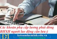 Các khoản phụ cấp lương phải đóng BHXH người lao động cần lưu ý – Kế toán Đức Minh.