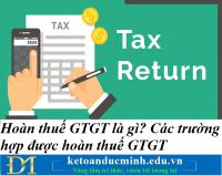 Hoàn thuế GTGT là gì? Các trường hợp được hoàn thuế GTGT chi tiết nhất 2021 – Kế toán Đức Minh.
