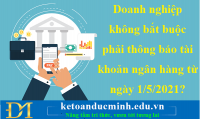 Doanh nghiệp không bắt buộc phải thông báo tài khoản ngân hàng từ ngày 1/5/2021?- KTĐM