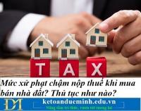 Mức xử phạt chậm nộp thuế khi mua bán nhà đất? Thủ tục như nào? Kế toán Đức Minh.