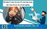 Mô hình tổ chức bộ máy kế toán tập trung- lựa chọn tối ưu cho doanh nghiệp – KTĐM