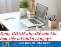 Đóng BHXH như thế nào khi làm việc tại nhiều công ty? Kế toán Đức Minh