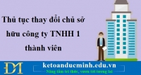 Thủ tục thay đổi chủ sở hữu công ty TNHH 1 thành viên- Kế toán Đức Minh