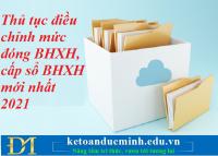 Thủ tục điều chỉnh mức đóng BHXH, cấp sổ BHXH mới nhất 2021 – Kế toán Đức Minh.
