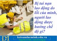 Bị tai nạn lao động do lỗi của mình, người lao động được hưởng chế độ gì? Kế toán Đức Minh.