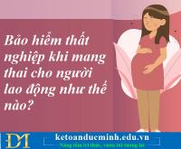 Bảo hiểm thất nghiệp khi mang thai cho người lao động như thế nào? Kế toán Đức Minh.