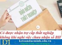 Có được nhận trợ cấp thất nghiệp không khi nghỉ việc chưa nhận sổ BHXH – Kế toán Đức Minh.