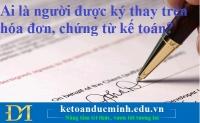Ai là người được ký thay trên hóa đơn, chứng từ kế toán? – Kế toán Đức Minh