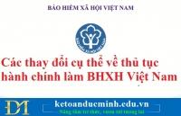 Các thay đổi cụ thể về thủ tục hành chính làm BHXH Việt Nam – Kế toán Đức Minh