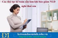 Các thủ tục kế toán cần làm khi báo giảm NLĐ nghỉ thai sản – Kế toán Đức Minh