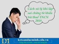 Cách xử lý khi lập sai chứng từ khấu trừ thuế TNCN 2018 –Kế toán Đức Minh