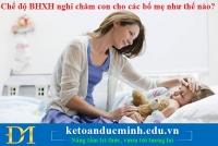 Chế độ BHXH nghỉ chăm con cho các bố mẹ như thế nào?