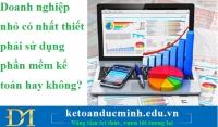 Doanh nghiệp nhỏ có nhất thiết phải sử dụng phần mềm kế toán hay không?