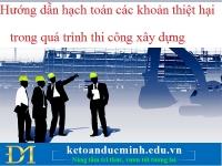 Hướng dẫn hạch toán các khoản thiệt hại trong quá trình thi công xây dựng