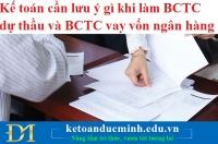 Kế toán cần lưu ý gì khi làm BCTC dự thầu và BCTC vay vốn ngân hàng