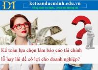 Kế toán lựa chọn làm báo cáo tài chính lỗ hay lãi để có lợi cho doanh nghiệp?
