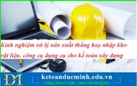 Kinh nghiệm xử lý nên xuất thẳng hay nhập kho vật liệu, công cụ dụng cụ cho kế toán xây dựng