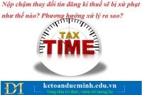 Nộp chậm thay đổi thông tin đăng kí thuế sẽ bị xử phạt như thế nào? Phương hướng xử lý ra sao?