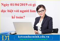 Ngày 01/04/2019 có gì đặc biệt với người làm kế toán? - KTĐM