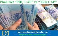 """Phân biệt """"PHỤ CẤP"""" và """"TRỢ CẤP"""" – Kế toán Đức Minh"""