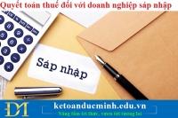 Quyết toán thuế đối với doanh nghiệp sáp nhập – Kế toán Đức Minh