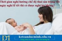 Thời gian nghỉ hưởng chế độ thai sản trùng với ngày nghỉ lễ tết thì có được nghỉ bù không?