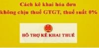 Cách kê khai hóa đơn không chịu thuế GTGT, thuế suất 0%