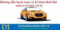Hướng dẫn hạch toán và kê khai thuế khi mua ô tô trên 1,6 tỷ