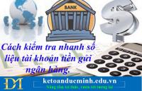 Cách kiểm tra nhanh số liệu tài khoản tiền gửi ngân hàng.