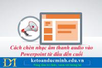 Cách chèn nhạc âm thanh audio vào Powerpoint từ đầu đến cuối