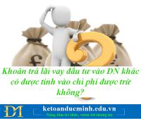Khoản trả lãi vay đầu tư vào DN khác có được tính vào chi phí được trừ không? - Kế toán Đức Minh