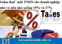 Giảm thuếsuất TNDN cho doanh nghiệp nhỏ và siêu nhỏ xuống 15% và 17%