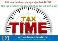 Khi nào thì được gia hạn nộp thuế GTGT và thủ tục để được gia hạn nộp thuế GTGT mới nhất