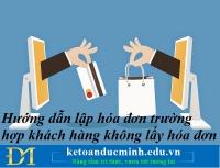 Hướng dẫn lập hóa đơn trường hợp khách hàng không lấy hóa đơn – Kế toán Đức Minh.