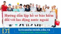 Hướng dẫn lập hồ sơ bảo hiểm đối với lao động nước ngoài – Kế toán Đức Minh