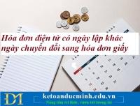 Hướng dẫn mới nhất của Cục Thuế Hà Nội về hóa đơn điện tử có ngày lập khác ngày chuyển đổi sang hóa đơn giấy – Kế toán Đức Minh.