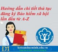 Hướng dẫn chi tiết thủ tục đăng ký Bảo hiểm xã hội lần đầu từ A-Z – Kế toán Đức Minh.