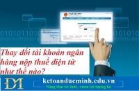 Thay đổi tài khoản ngân hàng nộp thuế điện tử như thế nào? Kế toán Đức Minh