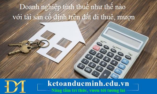 Doanh nghiệp tính thuế như thế nào với tài sản cố định trên đất đi thuê, mượn?