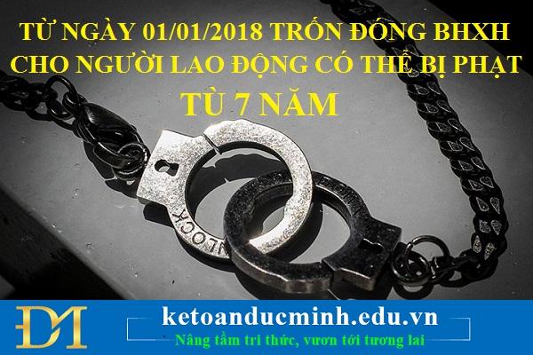 Từ ngày 01/01/2018, trốn đóng BHXH cho người lao động có thể bị phạt tù tới 7 năm